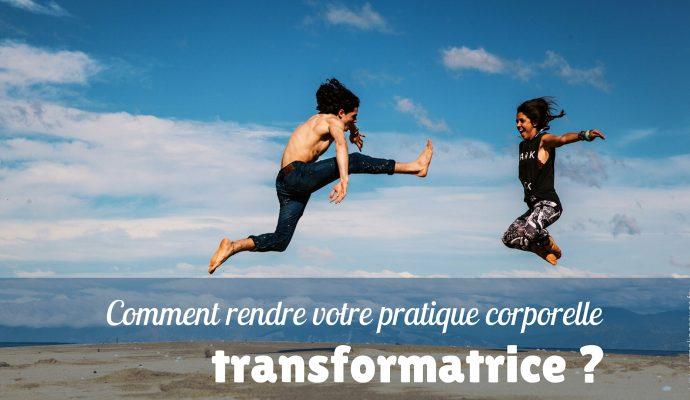 Comment rendre votre pratique corporelle transformatrice ?