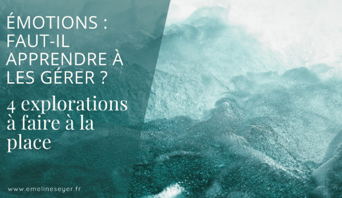 Read more about the article Émotions : faut-il apprendre à les gérer ? 4 explorations à faire à la place